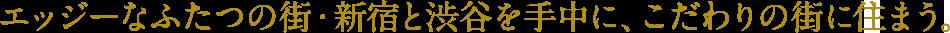 エッジーなふたつの街・新宿と渋谷を手中に、こだわりの街に住まう。